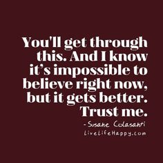 You'll get through this. And I know it's impossible to believe right now, but it gets better. Trust me. - SC livelifehappy.com