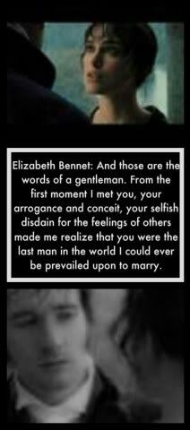 .. Elizabeth Bennet: And those are the words of a gentleman. From the 1st moment I met you, your arrogance and conceit, your selfish disdain for the feelings of others made me realize that you were the last man in the world I could ever be prevailed upon to marry. (they look at each other for a long time as though about to KISS) Mr. Darcy: Forgive me, madam, for taking up so much of your time. #janeausten #joewright #fanart