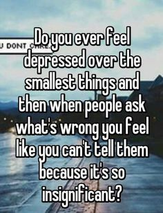 Do you ever feel depressed over the smallest things and then when people ask what's wrong you feel like you can't tell them because it's so insignificant?~who else feels like this? Quotes Deep Feelings, Hurt Quotes, Mood Quotes, Funny Quotes, Life Quotes, Qoutes, Quotes Positive, Wisdom Quotes, Quotes Quotes