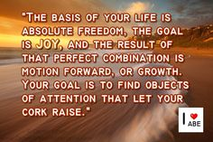 La base de tu vida es la libertad absoluta, la meta es la ALEGRÍA, y el resultado de esa combinación perfecta es el movimiento hacia adelante, o el crecimiento.  Tu objetivo es encontrar objetos de atención que le PERMITAN a tu corcho elevarse.