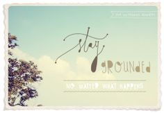stay grounded, no matter what happens.