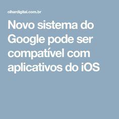Novo sistema do Google pode ser compatível com aplicativos do iOS