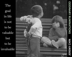 """""""The goal in life is not to be valuable, but to be invaluable."""" - Jeremy Chin"""