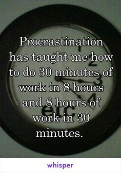 Procrastination has taught me how to do 30 minutes of work in 8 hours and 8 hours of work in 30 minutes.