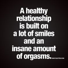 """A healthy relationship is built on a lot of smiles and an insane amount of orgasms."" 