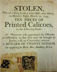 "Wanted poster for a calico thief - twenty guineas is a very large reward for the time. ""STOLEN, out of print - croft at Cross-Hall near Chorley, on Monday night, March 10, 1794, ten pieces of Printed Calicoes, in the following states, whoever apprehends the offenders, will receive on conviction a reward of twenty guineas by applying to Birch, Rees, Duxbury and Co."""