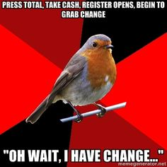 Retail Robin - Press total, take cash, register opens, begin to grab change Oh wait, I have change... I hate this