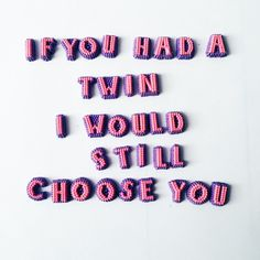 If you had a twin I would still choose you.