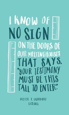 """I know of no sign on the doors of our meetinghouses that says 'Your testimony must be this tall to enter.'"" by Dieter F. Uchtdorf of the LDS Church."