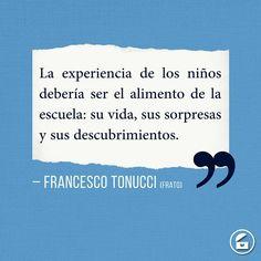 """""""La experiencia de los niños debería ser el alimento de la escuela: su vida, sus sorpresas y sus descubrimientos."""" - Francesco """"Frato"""" Tonucci."""