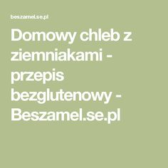 Domowy chleb z ziemniakami - przepis bezglutenowy - Beszamel.se.pl