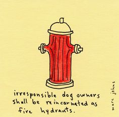 irresponsible dog owners shall be reincarnated as fire hydrants  ~ Marc Johns' post-it note drawings.