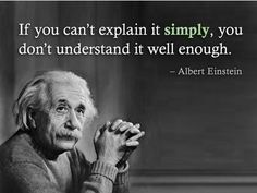 If you can't explain it simply, you don't understand it well enough. ~ Albert Einstein