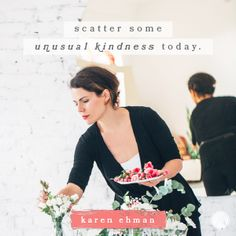 Scatter some unusual kindness today. When you do, you'll make someone's day — and yours!  -Karen Ehman