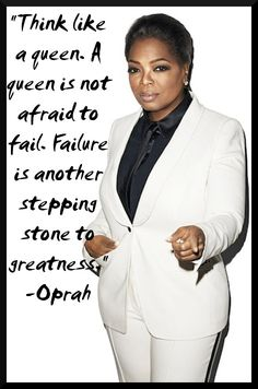 """Think like a queen. A queen is not afraid to fail. Failure is another steppingstone to greatness."" -Oprah"