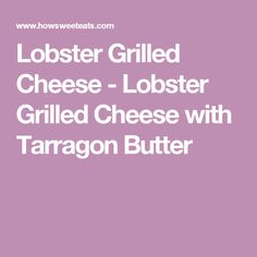 Lobster Grilled Cheese - Lobster Grilled Cheese with Tarragon Butter