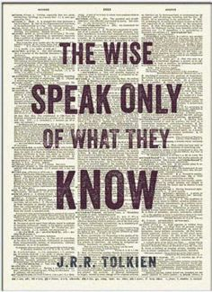 """The wise speak only of what they know."" - J.R.R. Tolkien."