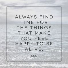 Finding Happiness Quotes Always find time for the things that make you feel happy to be alive. Happy Quotes, Great Quotes, Positive Quotes, Quotes To Live By, Motivational Quotes, Inspirational Quotes, Motivational Speakers, The Words, Cool Words