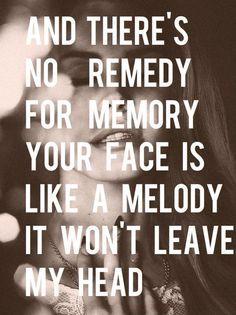 And there's no remedy for memory your face is like a melody it won't leave my head.