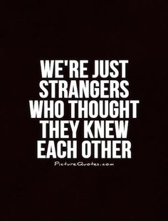 We're just strangers who thought they knew each other. Picture Quotes.