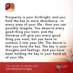 Prosperity is your birthright, and you hold the key to more abundance - in every area of your life - than you can possibly imagine. You deserve every good thing you want, and the Universe will give you every good thing you want, but you have to summon it into your life. The Secret is that you have the key. The key is your thoughts and feelings. And you have been holding the key in your hand all of your life.   from The Secret To Money app