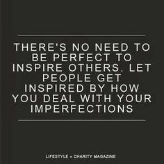 Imperfect quote. quotables. There's no need to be perfect to inspire others. Let people get inspired by how you deal with your imperfections.