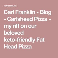 Carl Franklin - Blog - Carlshead Pizza - my riff on our beloved keto-friendly Fat Head Pizza