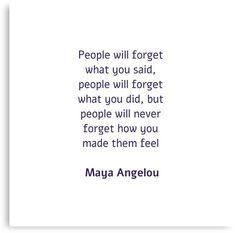 'People will forget what you said, people will forget what you did, but people will never forget how you made them feel - Maya Angelou' Metal Print by IdeasForArtists Maya Quotes, Quotable Quotes, Life Quotes, Maya Angelou, Never Forget, Quote Posters, Daily Inspiration, Make You Feel, Great Quotes