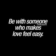 """""""Be with someone who makes love feel easy."""" - Love isn't always easy, but we believe that it's important to be with someone who makes love FEEL easy. Someone who is happy, lovable, caring and someone that truly wants to be with you and wants you to be happy. ♥
