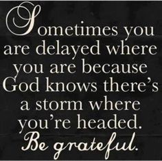 Sometimes you are delayed where you are because knows there's a storm where you're headed. Be greatful ~~I Love the Bible and Jesus Christ, Christian Quotes and verses. Quotable Quotes, Bible Quotes, Bible Verses, Me Quotes, Scriptures, Biblical Quotes, Door Quotes, Bible Bible, Meaningful Quotes
