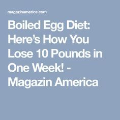 Boiled Egg Diet: Here's How You Lose 10 Pounds in One Week! - Magazin America