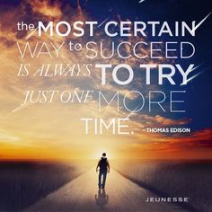 The most certain way to succeed is always to try just one more time. -Thomas Edison