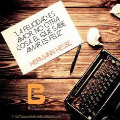 """""""La #felicidad es #amor, no otra cosa. El que sabe #amar es #feliz...""""  #HermannHesse  http://www.elsalvadorebooks.com"""