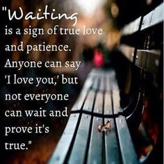"""""""Waiting is a sign of true love and patience. Anyone can say 'I love you', but not everyone can wait and prove it's true."""" I totally agree with this. Waiting is a sign of strong, true love. Cute Quotes, Great Quotes, Quotes To Live By, Inspirational Quotes, Daily Quotes, Inspire Quotes, Top Quotes, Quotes Images, Motivational Quotes"""