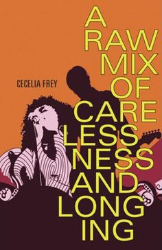 "A Raw Mix of Carelessness and Longing by Cecelia Frey • ebook & paperback • ""Frey's depiction of the music industry feels authentic, and her prose occasionally reproduces the lucid, ethereal quality of good lyrics."""