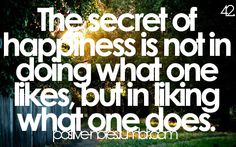 the secret of happiness is not in doing what one likes, but in liking what one does.