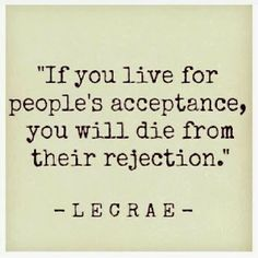 """If you live for people's acceptance, you will die from their rejection.""""  Lecrae"""