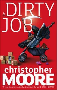 A Dirty Job - Christopher Moore - This book introduced me to Mr. Moore.  He has become one of my favorites and this is still my favorite of his books!