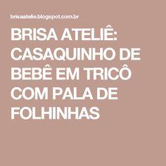 BRISA ATELIÊ: CASAQUINHO DE BEBÊ EM TRICÔ COM PALA DE FOLHINHAS