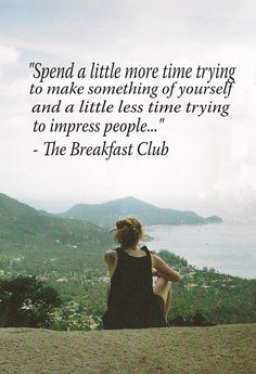 """Spend a little more time trying to make something of yourself and a little less time trying to impress people."" - The Breakfast Club"
