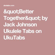 """""""Better Together"""" by Jack Johnson Ukulele Tabs on UkuTabs"""