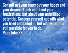 Consult not your fears but your hopes and your dreams. Think not about your frustrations, but about your unfulfilled potential. Concern yourself not with what you tried and failed in, but with what it is still possible for you to do. Pope John XXIII