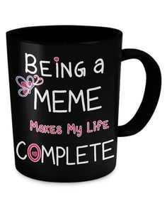 - Description - Mug Details - Shipping Details Being a Meme Makes My Life Complete 11oz mug Dishwasher and microwave safe Black mugs are a slightly softer black than it appears in the preview where th