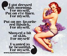 """""""I got dressed this morning. For myself. Put on eye liner. for myself. Put on my favorite red lipstick. for myself. Showed a bit of skin. for myself I wanted to be beautiful. For myself. Pin Up Quotes, Sassy Quotes, Self Love Quotes, Quotes To Live By, Pin Up Girls, Vintage Love Quotes, 1950 Pinup, Self Love Affirmations, Love Tips"""