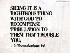 """""""Seeing it is a righteous thing with God to recompense tribulation to them that trouble you;""""  2 Thessalonians 1:6   www.jarofquotes.com"""