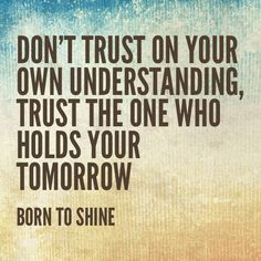 Trust the one who holds your tomorrow