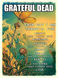 Grateful Dead¸¸.•*¨*•Each day I am thankful for ...Nights that turned into mornings, ...Friends that turned into family ...Dreams that turned into reality ...but mostly Likes that turned into Love. ~ ♥