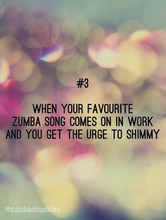 #3 When your favourite Zumba song comes on in work and you get the urge to shimmy