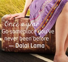 Travel Somewhere New Every Year. Once a year, go someplace you've never been before – Dalai Lama