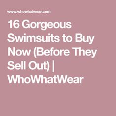 16 Gorgeous Swimsuitsto Buy Now (Before They Sell Out) | WhoWhatWear